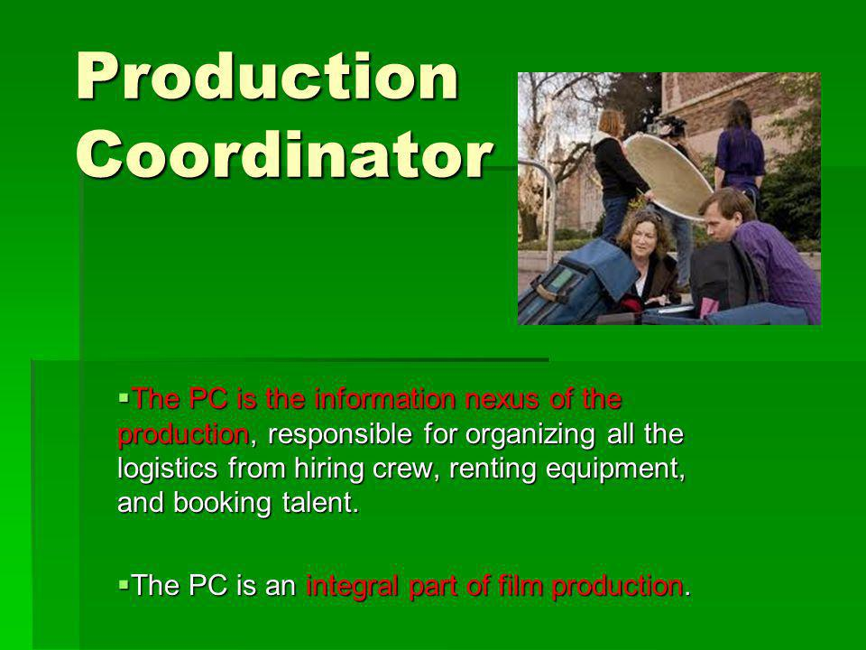 Production Coordinator The PC is the information nexus of the production, responsible for organizing all the logistics from hiring crew, renting equipment, and booking talent.