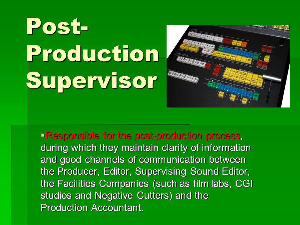 Post- Production Supervisor Responsible for the post-production process, during which they maintain clarity of information and good channels of communication between the Producer, Editor, Supervising Sound Editor, the Facilities Companies (such as film labs, CGI studios and Negative Cutters) and the Production Accountant.