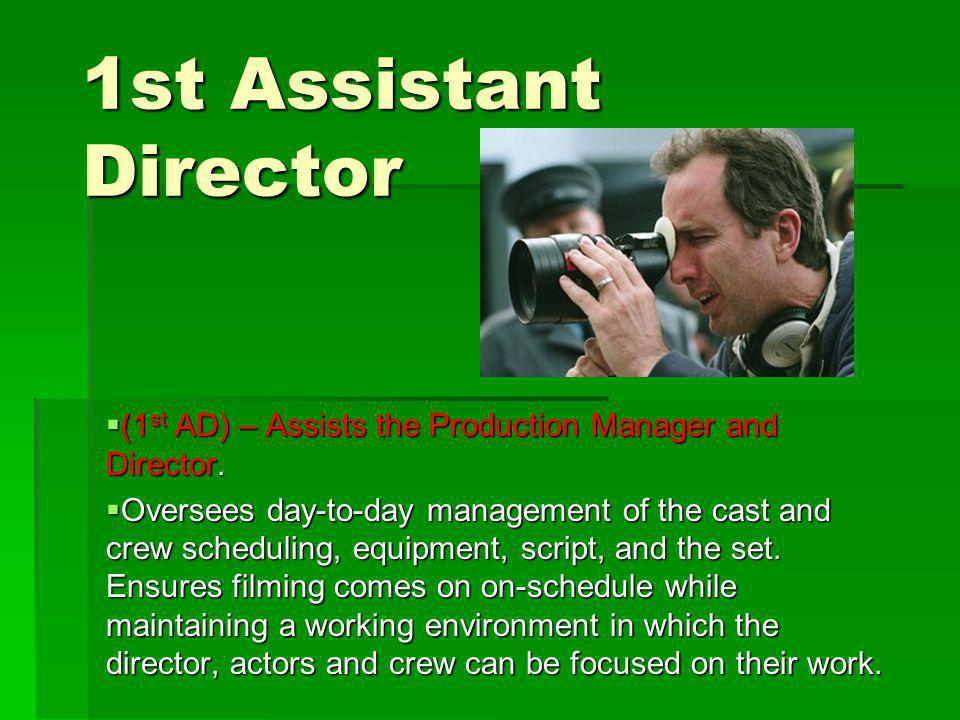 1st Assistant Director (1 st AD) – Assists the Production Manager and Director.