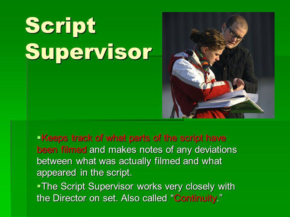 Script Supervisor Keeps track of what parts of the script have been filmed and makes notes of any deviations between what was actually filmed and what appeared in the script.