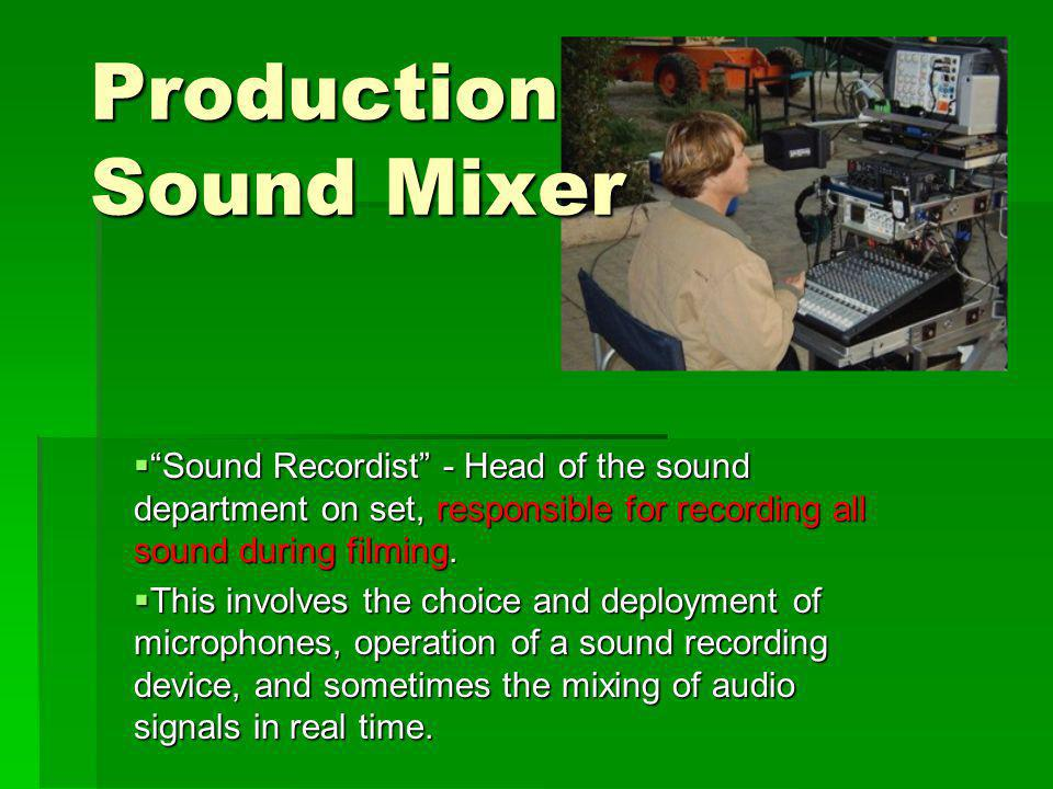 Production Sound Mixer Sound Recordist - Head of the sound department on set, responsible for recording all sound during filming.