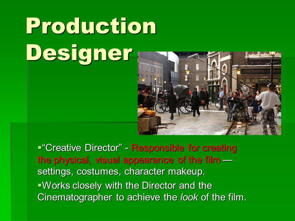 Production Designer Creative Director - Responsible for creating the physical, visual appearance of the film settings, costumes, character makeup.