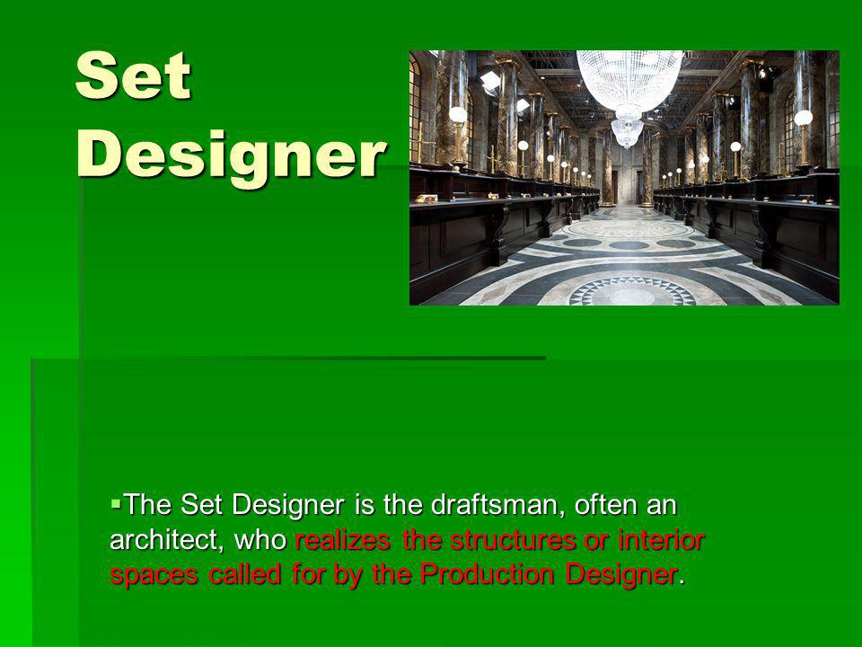 Set Designer The Set Designer is the draftsman, often an architect, who realizes the structures or interior spaces called for by the Production Designer.