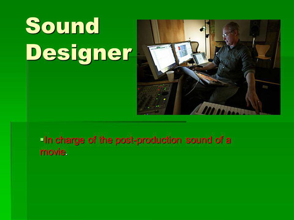 Sound Designer In charge of the post-production sound of a movie.