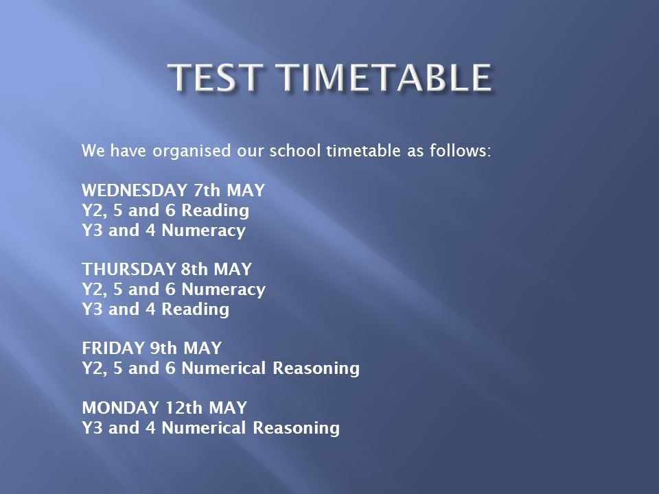 We have organised our school timetable as follows: WEDNESDAY 7th MAY Y2, 5 and 6 Reading Y3 and 4 Numeracy THURSDAY 8th MAY Y2, 5 and 6 Numeracy Y3 and 4 Reading FRIDAY 9th MAY Y2, 5 and 6 Numerical Reasoning MONDAY 12th MAY Y3 and 4 Numerical Reasoning