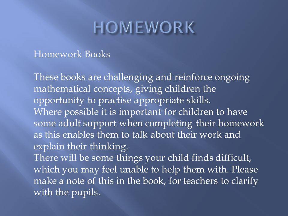 Homework Books These books are challenging and reinforce ongoing mathematical concepts, giving children the opportunity to practise appropriate skills.
