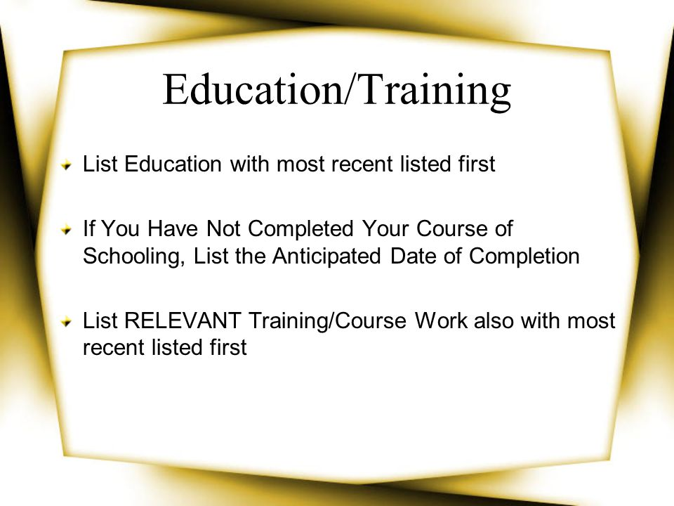 Education/Training List Education with most recent listed first If You Have Not Completed Your Course of Schooling, List the Anticipated Date of Compl