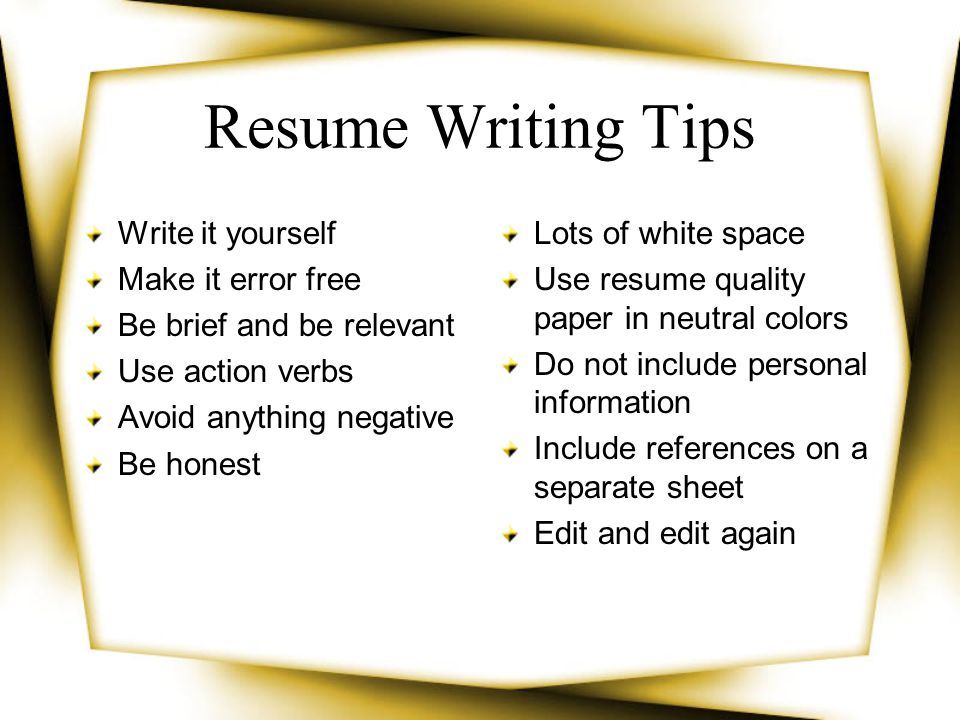 Resume Writing Tips Write it yourself Make it error free Be brief and be relevant Use action verbs Avoid anything negative Be honest Lots of white spa