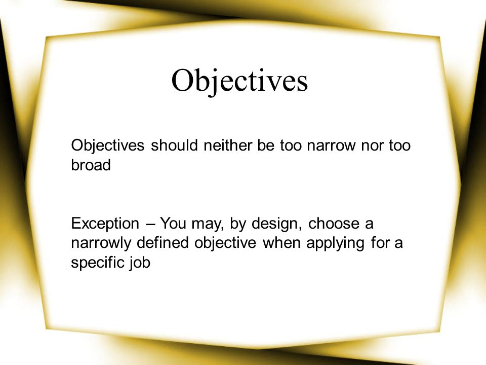 Objectives should neither be too narrow nor too broad Exception – You may, by design, choose a narrowly defined objective when applying for a specific