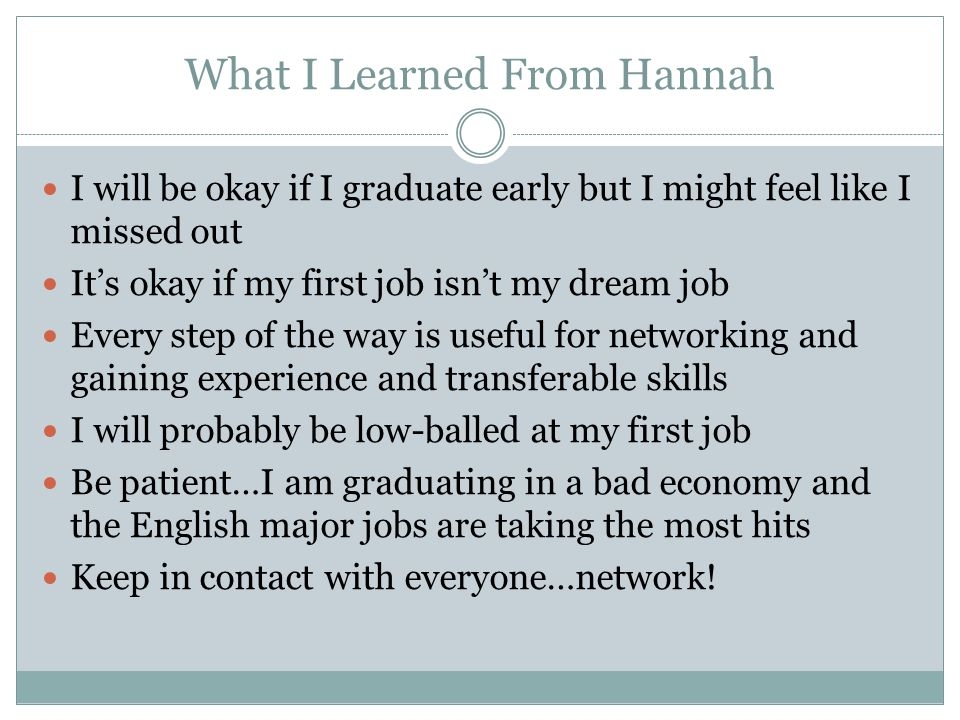 What I Learned From Hannah I will be okay if I graduate early but I might feel like I missed out Its okay if my first job isnt my dream job Every step of the way is useful for networking and gaining experience and transferable skills I will probably be low-balled at my first job Be patient…I am graduating in a bad economy and the English major jobs are taking the most hits Keep in contact with everyone…network!