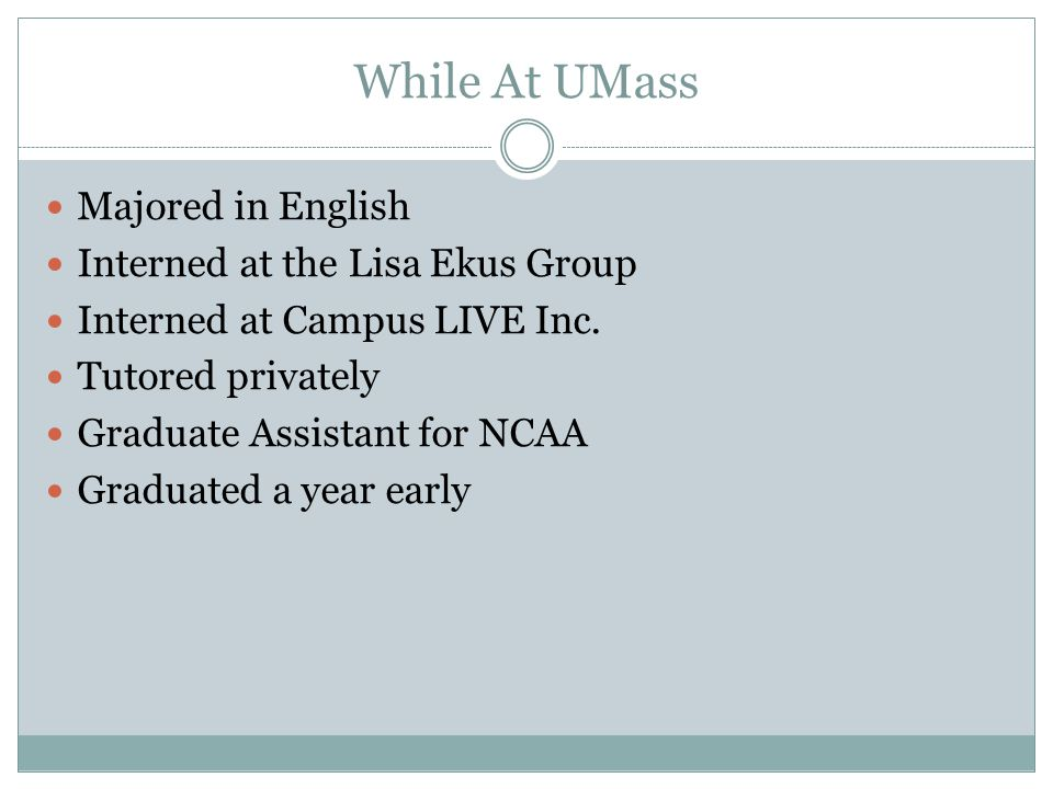 While At UMass Majored in English Interned at the Lisa Ekus Group Interned at Campus LIVE Inc. Tutored privately Graduate Assistant for NCAA Graduated