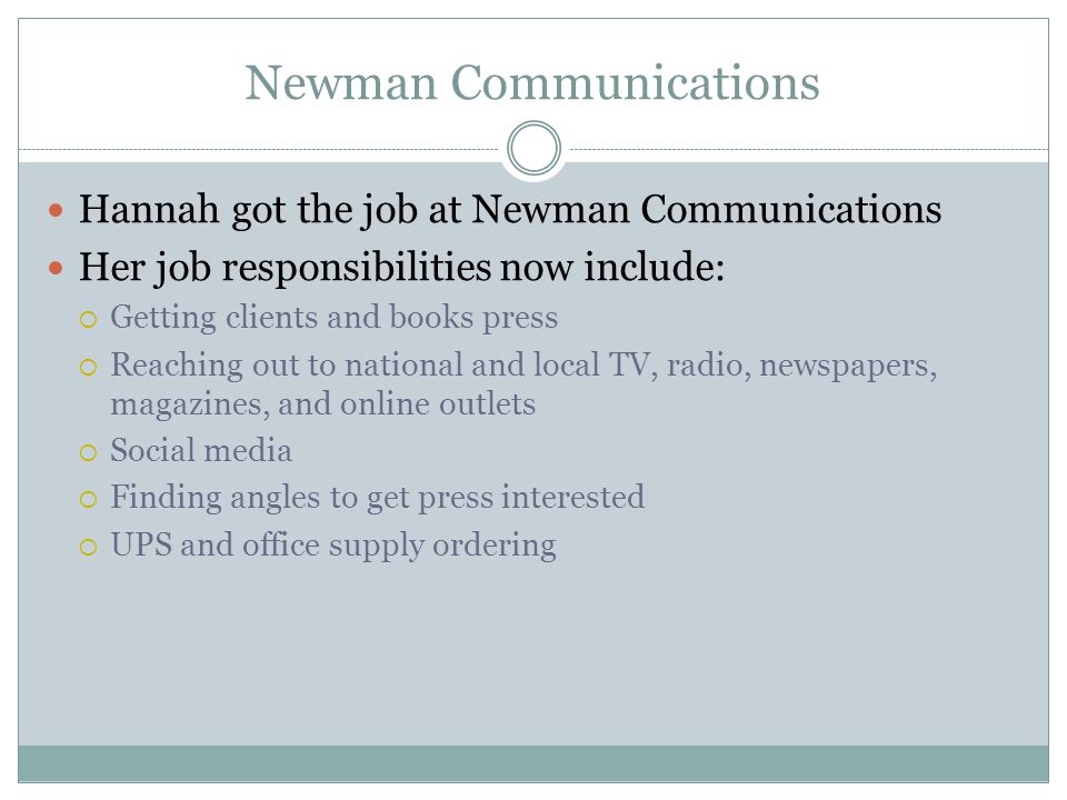 Newman Communications Hannah got the job at Newman Communications Her job responsibilities now include: Getting clients and books press Reaching out to national and local TV, radio, newspapers, magazines, and online outlets Social media Finding angles to get press interested UPS and office supply ordering