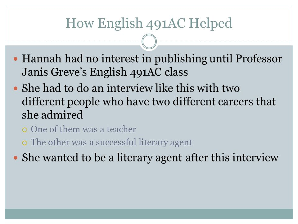 How English 491AC Helped Hannah had no interest in publishing until Professor Janis Greves English 491AC class She had to do an interview like this with two different people who have two different careers that she admired One of them was a teacher The other was a successful literary agent She wanted to be a literary agent after this interview