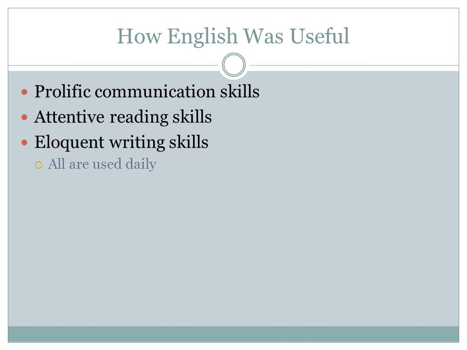 How English Was Useful Prolific communication skills Attentive reading skills Eloquent writing skills All are used daily
