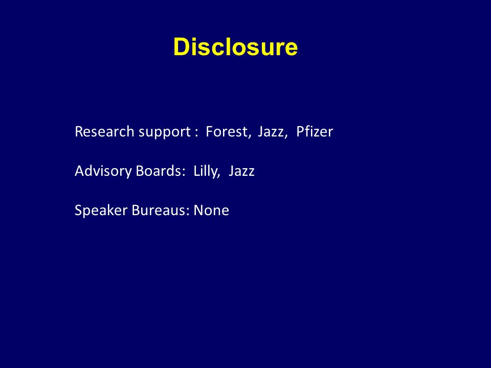 Disclosure Research support : Forest, Jazz, Pfizer Advisory Boards: Lilly, Jazz Speaker Bureaus: None