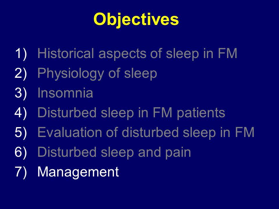 Objectives 1)Historical aspects of sleep in FM 2)Physiology of sleep 3)Insomnia 4)Disturbed sleep in FM patients 5)Evaluation of disturbed sleep in FM