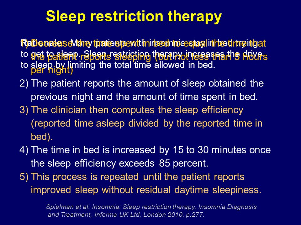 Rationale: Many patients with insomnia stay in bed trying to get to sleep. Sleep restriction therapy increases the drive to sleep by limiting the tota
