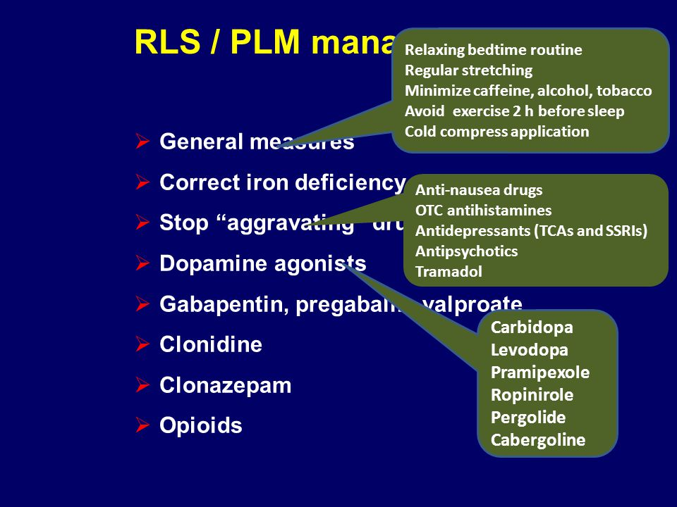 RLS / PLM management General measures Correct iron deficiency Stop aggravating drugs Dopamine agonists Gabapentin, pregabalin, valproate Clonidine Clo