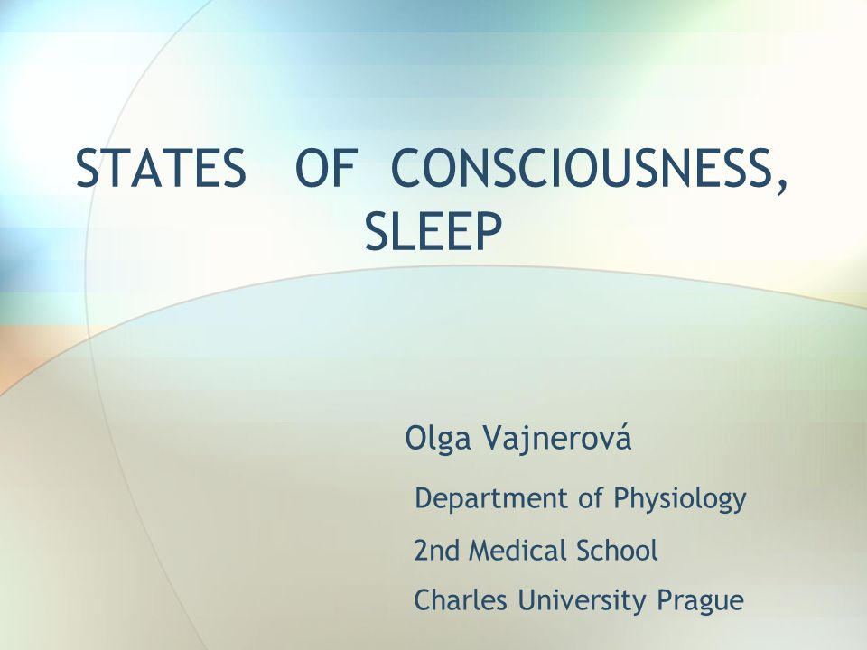 STATES OF CONSCIOUSNESS, SLEEP Olga Vajnerová Department of Physiology 2nd Medical School Charles University Prague