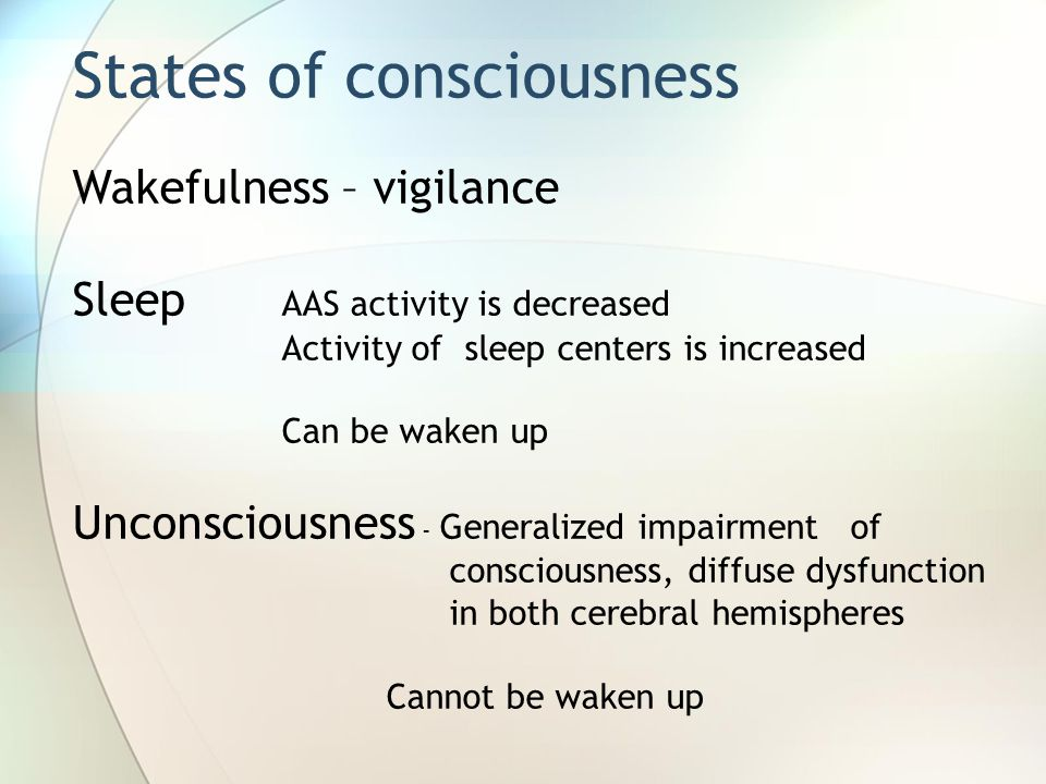 Wakefulness – vigilance Sleep AAS activity is decreased Activity of sleep centers is increased Can be waken up Unconsciousness - Generalized impairmen