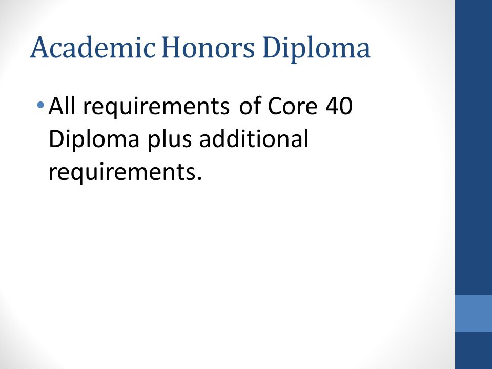 Academic Honors Diploma All requirements of Core 40 Diploma plus additional requirements.