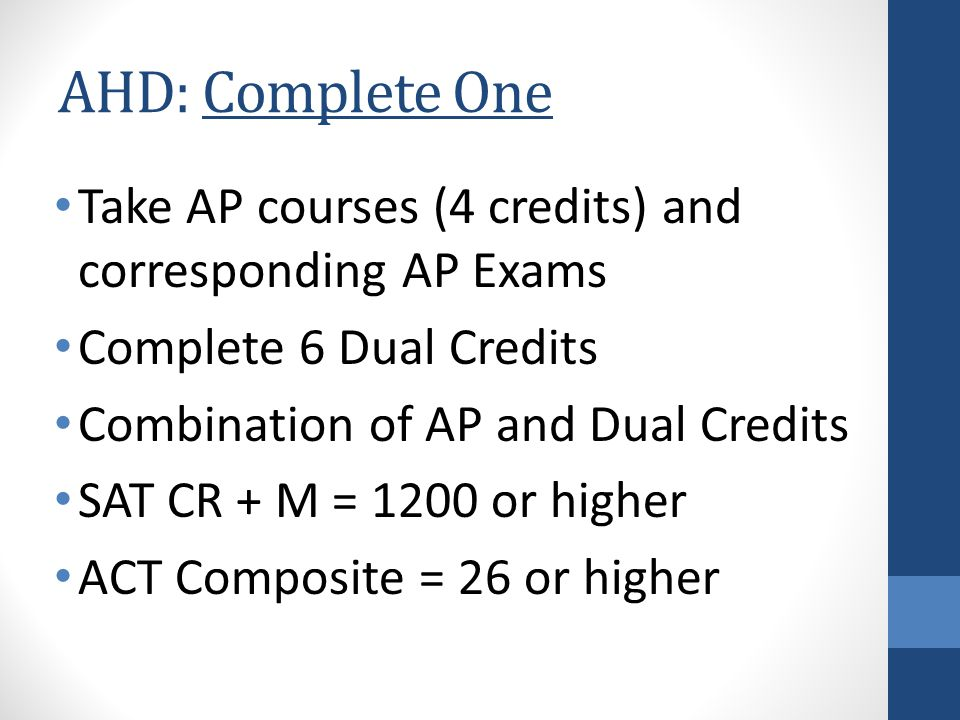 AHD: Complete One Take AP courses (4 credits) and corresponding AP Exams Complete 6 Dual Credits Combination of AP and Dual Credits SAT CR + M = 1200