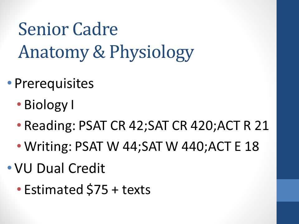 Senior Cadre Anatomy & Physiology Prerequisites Biology I Reading: PSAT CR 42;SAT CR 420;ACT R 21 Writing: PSAT W 44;SAT W 440;ACT E 18 VU Dual Credit