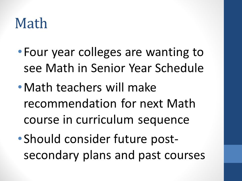 Math Four year colleges are wanting to see Math in Senior Year Schedule Math teachers will make recommendation for next Math course in curriculum sequ