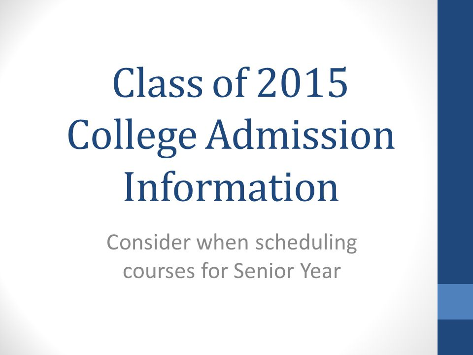 Class of 2015 College Admission Information Consider when scheduling courses for Senior Year