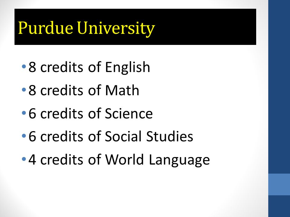Purdue University 8 credits of English 8 credits of Math 6 credits of Science 6 credits of Social Studies 4 credits of World Language