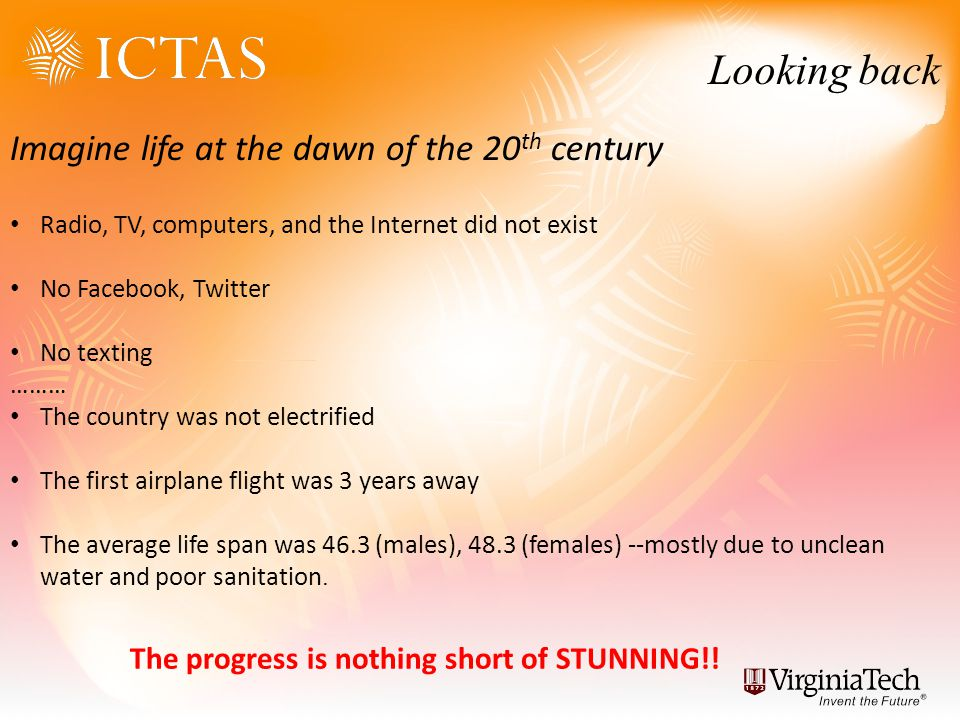 Looking back Imagine life at the dawn of the 20 th century Radio, TV, computers, and the Internet did not exist No Facebook, Twitter No texting ……… The country was not electrified The first airplane flight was 3 years away The average life span was 46.3 (males), 48.3 (females) --mostly due to unclean water and poor sanitation.