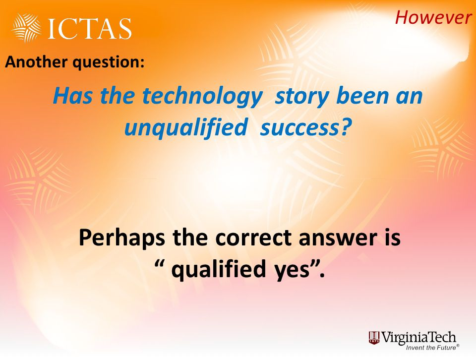 Another question: Has the technology story been an unqualified success? However Perhaps the correct answer is qualified yes.