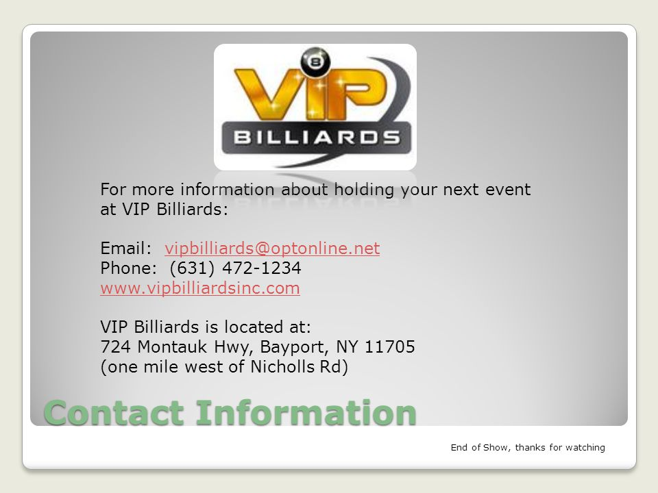 Contact Information For more information about holding your next event at VIP Billiards: Email: vipbilliards@optonline.netvipbilliards@optonline.net Phone: (631) 472-1234 www.vipbilliardsinc.com VIP Billiards is located at: 724 Montauk Hwy, Bayport, NY 11705 (one mile west of Nicholls Rd) End of Show, thanks for watching