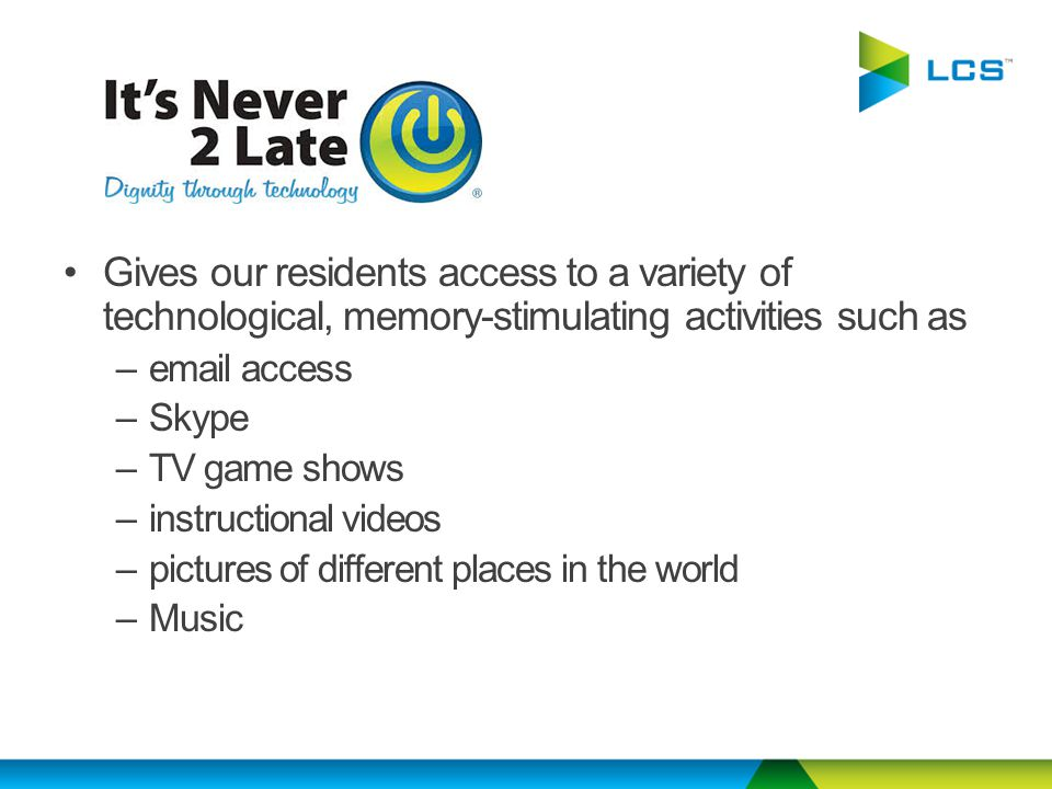 Gives our residents access to a variety of technological, memory-stimulating activities such as –email access –Skype –TV game shows –instructional videos –pictures of different places in the world –Music