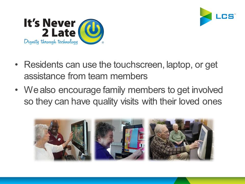 Residents can use the touchscreen, laptop, or get assistance from team members We also encourage family members to get involved so they can have quality visits with their loved ones