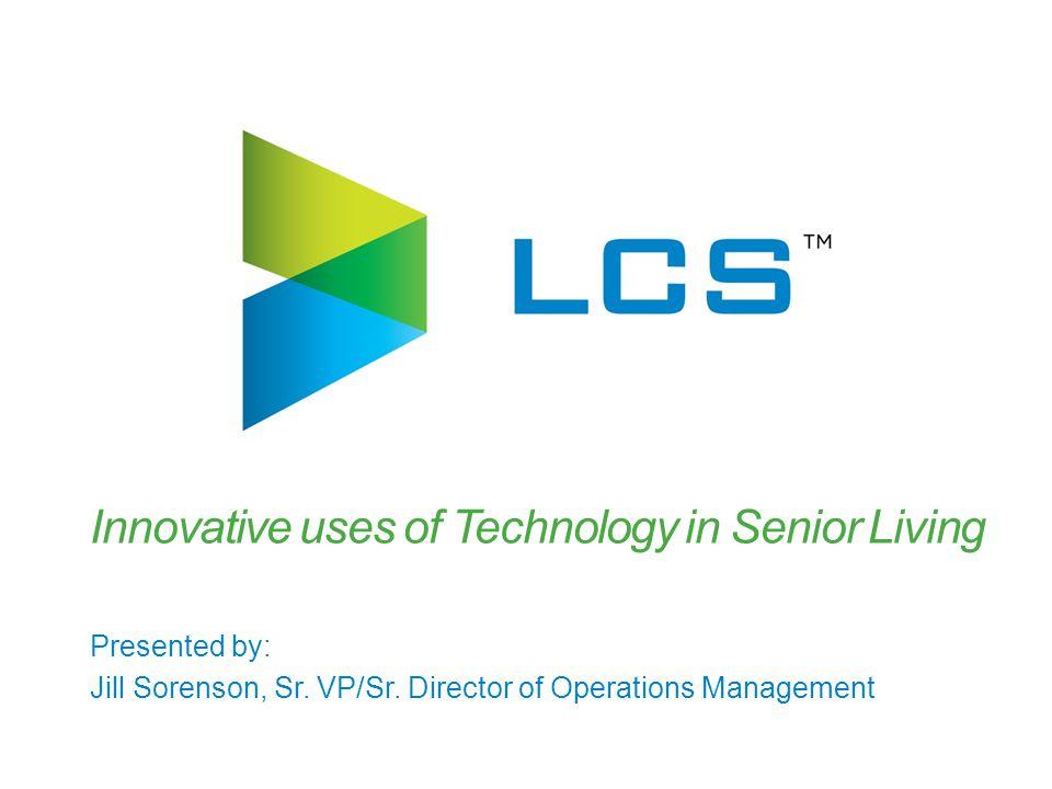 Innovative uses of Technology in Senior Living Presented by: Jill Sorenson, Sr. VP/Sr. Director of Operations Management