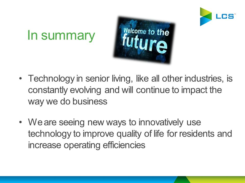 Technology in senior living, like all other industries, is constantly evolving and will continue to impact the way we do business We are seeing new ways to innovatively use technology to improve quality of life for residents and increase operating efficiencies In summary