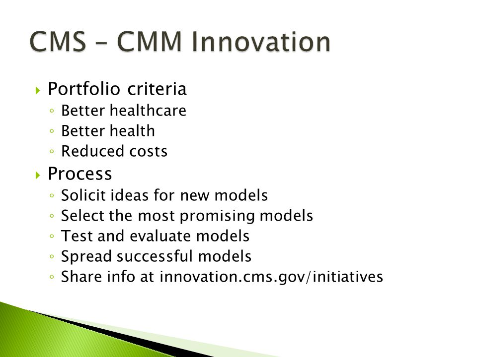 Portfolio criteria Better healthcare Better health Reduced costs Process Solicit ideas for new models Select the most promising models Test and evalua
