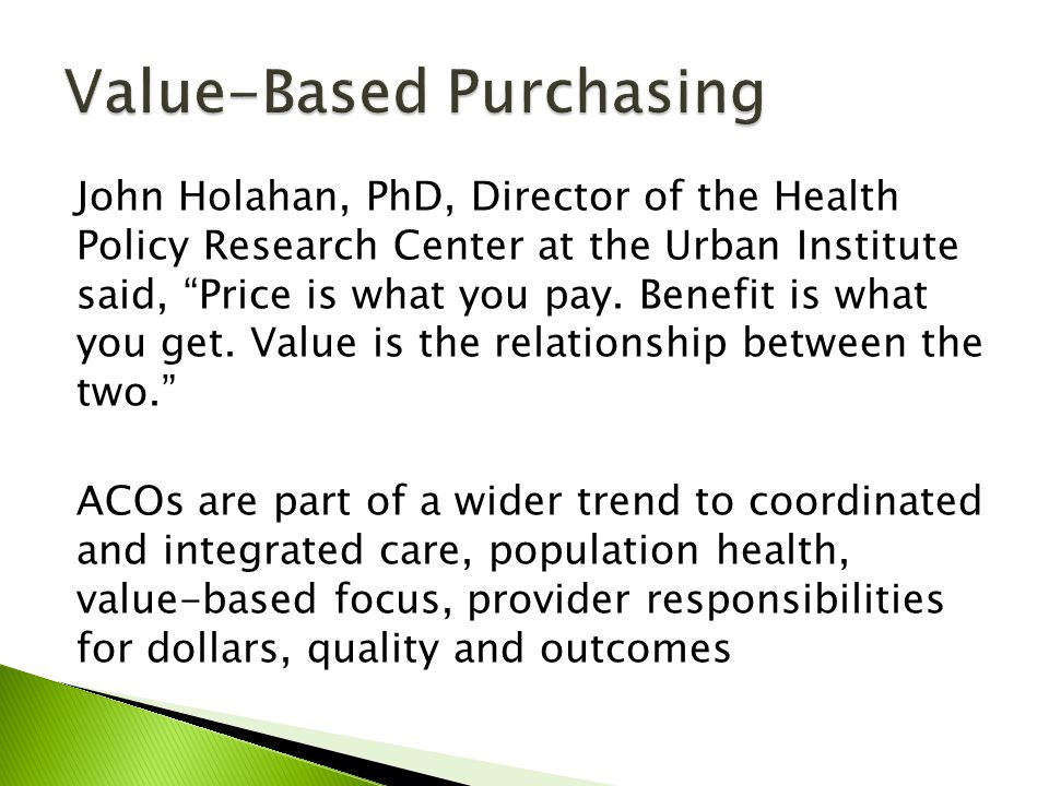 John Holahan, PhD, Director of the Health Policy Research Center at the Urban Institute said, Price is what you pay. Benefit is what you get. Value is