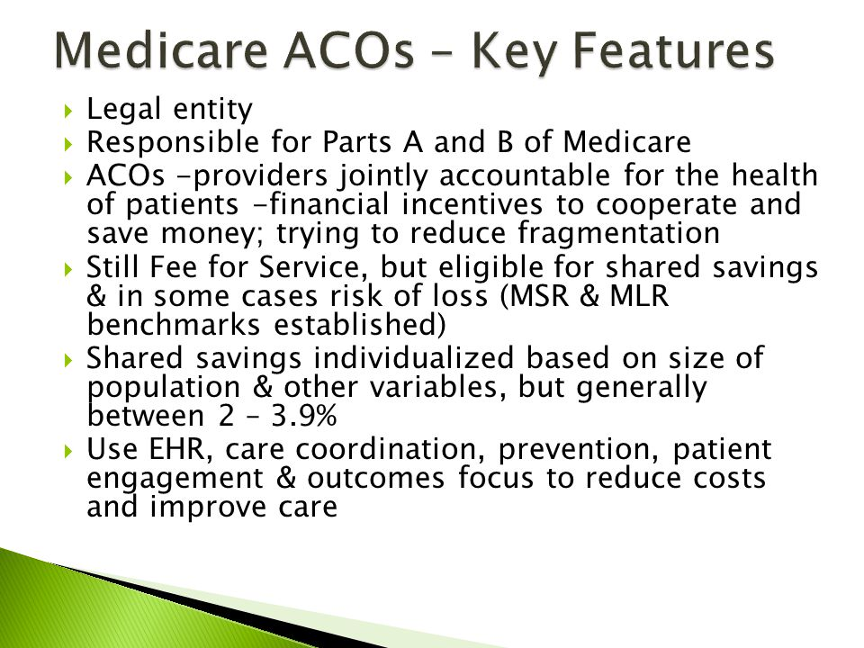 Legal entity Responsible for Parts A and B of Medicare ACOs -providers jointly accountable for the health of patients -financial incentives to cooperate and save money; trying to reduce fragmentation Still Fee for Service, but eligible for shared savings & in some cases risk of loss (MSR & MLR benchmarks established) Shared savings individualized based on size of population & other variables, but generally between 2 – 3.9% Use EHR, care coordination, prevention, patient engagement & outcomes focus to reduce costs and improve care