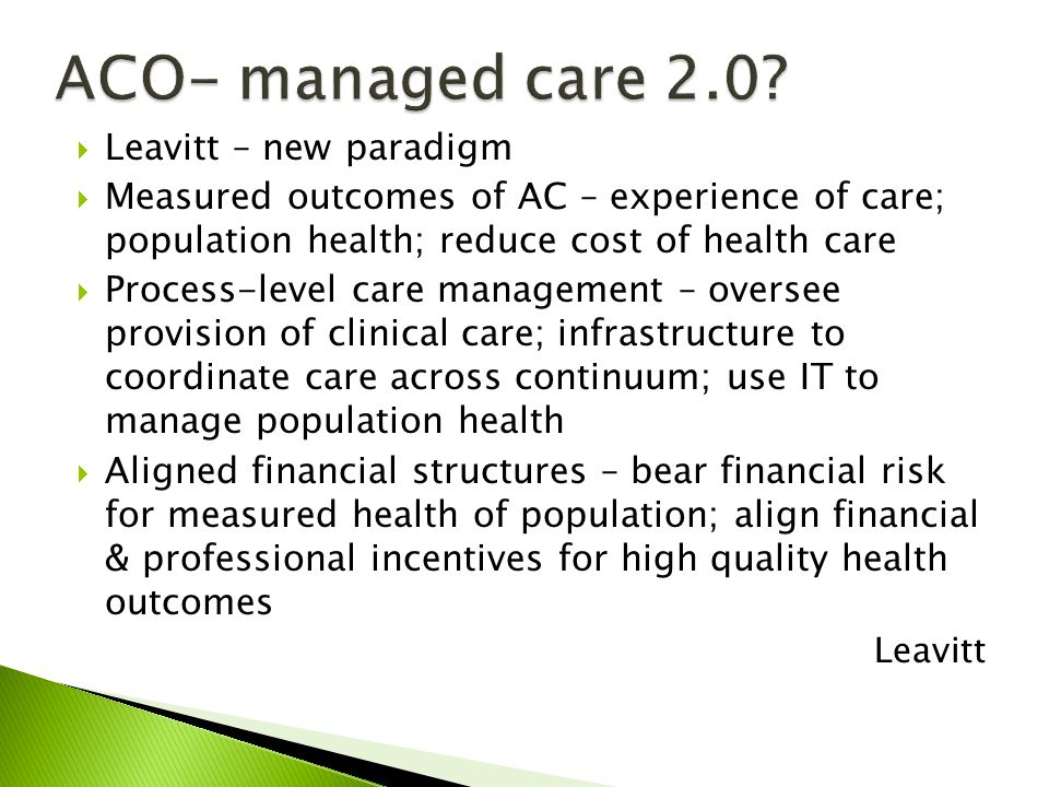 Leavitt – new paradigm Measured outcomes of AC – experience of care; population health; reduce cost of health care Process-level care management – oversee provision of clinical care; infrastructure to coordinate care across continuum; use IT to manage population health Aligned financial structures – bear financial risk for measured health of population; align financial & professional incentives for high quality health outcomes Leavitt