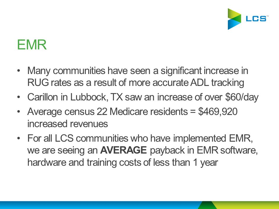 Many communities have seen a significant increase in RUG rates as a result of more accurate ADL tracking Carillon in Lubbock, TX saw an increase of over $60/day Average census 22 Medicare residents = $469,920 increased revenues For all LCS communities who have implemented EMR, we are seeing an AVERAGE payback in EMR software, hardware and training costs of less than 1 year EMR