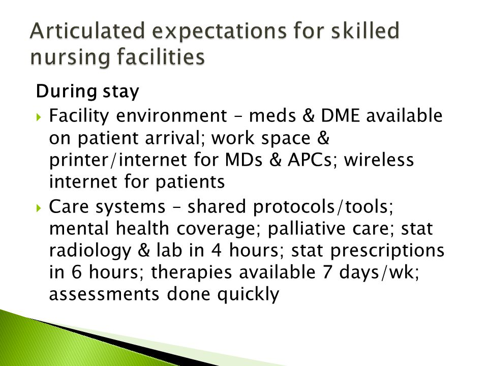 During stay Facility environment – meds & DME available on patient arrival; work space & printer/internet for MDs & APCs; wireless internet for patients Care systems – shared protocols/tools; mental health coverage; palliative care; stat radiology & lab in 4 hours; stat prescriptions in 6 hours; therapies available 7 days/wk; assessments done quickly