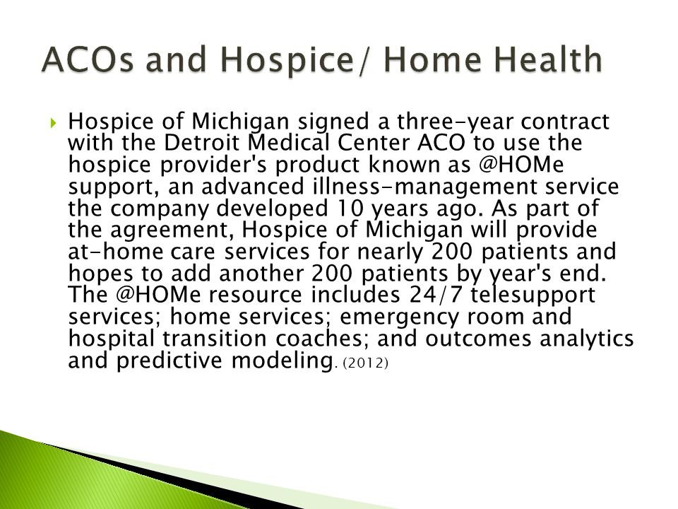 Hospice of Michigan signed a three-year contract with the Detroit Medical Center ACO to use the hospice provider s product known as @HOMe support, an advanced illness-management service the company developed 10 years ago.