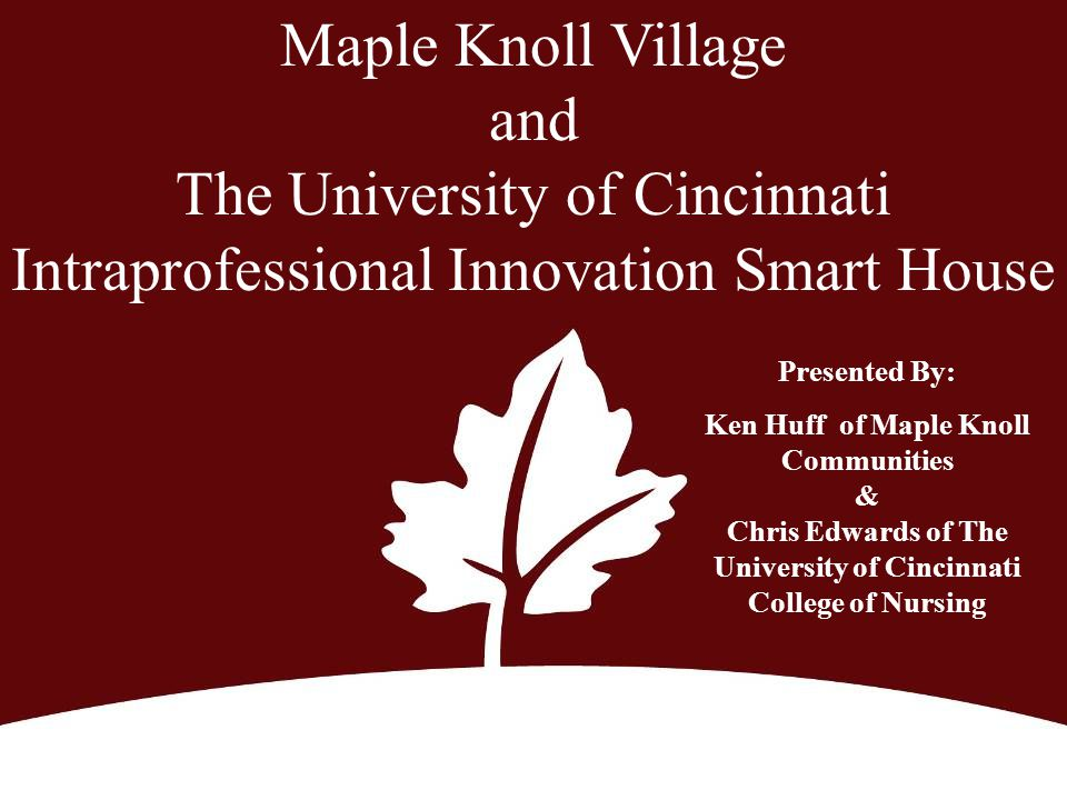 Maple Knoll Village and The University of Cincinnati Intraprofessional Innovation Smart House Presented By: Ken Huff of Maple Knoll Communities & Chri