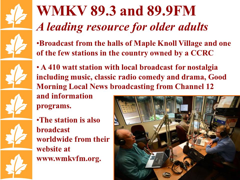 WMKV 89.3 and 89.9FM A leading resource for older adults Broadcast from the halls of Maple Knoll Village and one of the few stations in the country owned by a CCRC A 410 watt station with local broadcast for nostalgia including music, classic radio comedy and drama, Good Morning Local News broadcasting from Channel 12 and information programs.