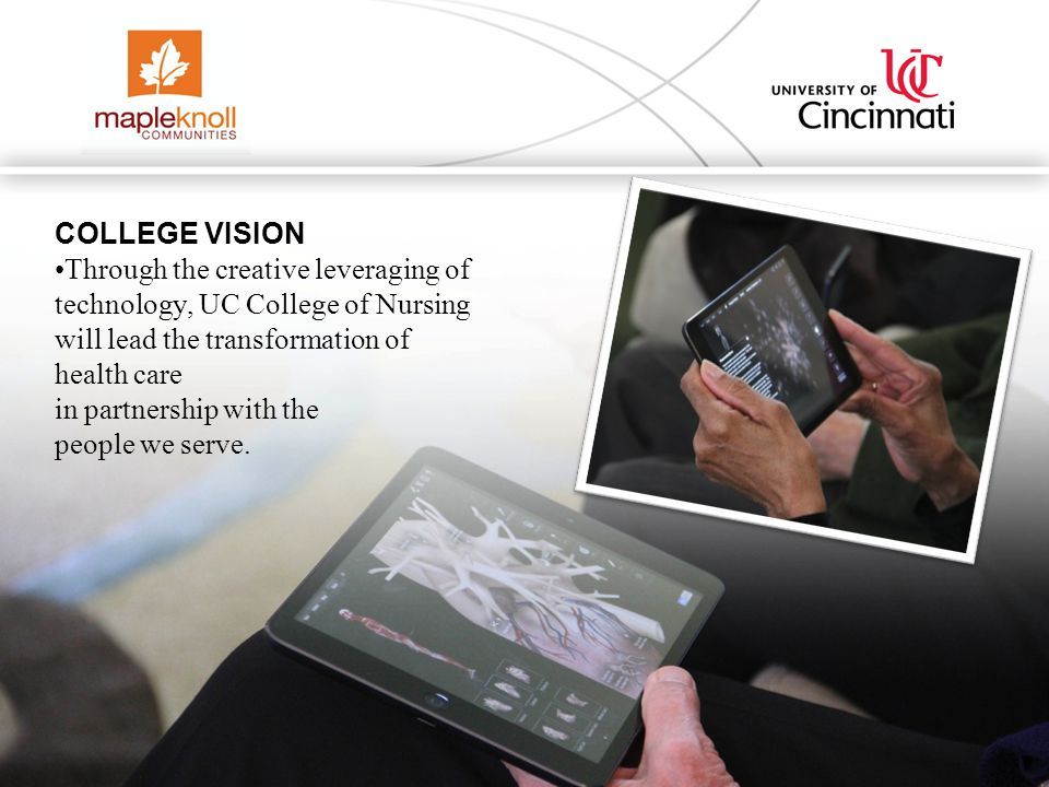 UC Collaboration COLLEGE VISION Through the creative leveraging of technology, UC College of Nursing will lead the transformation of health care in partnership with the people we serve.