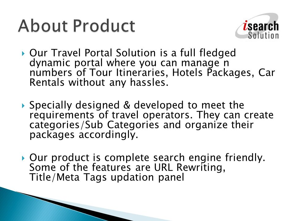 Our Travel Portal Solution is a full fledged dynamic portal where you can manage n numbers of Tour Itineraries, Hotels Packages, Car Rentals without a