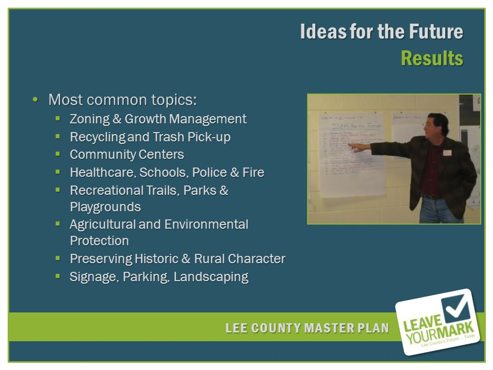 LEE COUNTY MASTER PLAN Most common topics:Most common topics: Zoning & Growth Management Zoning & Growth Management Recycling and Trash Pick-up Recycling and Trash Pick-up Community Centers Community Centers Healthcare, Schools, Police & Fire Healthcare, Schools, Police & Fire Recreational Trails, Parks & Playgrounds Recreational Trails, Parks & Playgrounds Agricultural and Environmental Protection Agricultural and Environmental Protection Preserving Historic & Rural Character Preserving Historic & Rural Character Signage, Parking, Landscaping Signage, Parking, Landscaping Ideas for the Future Results