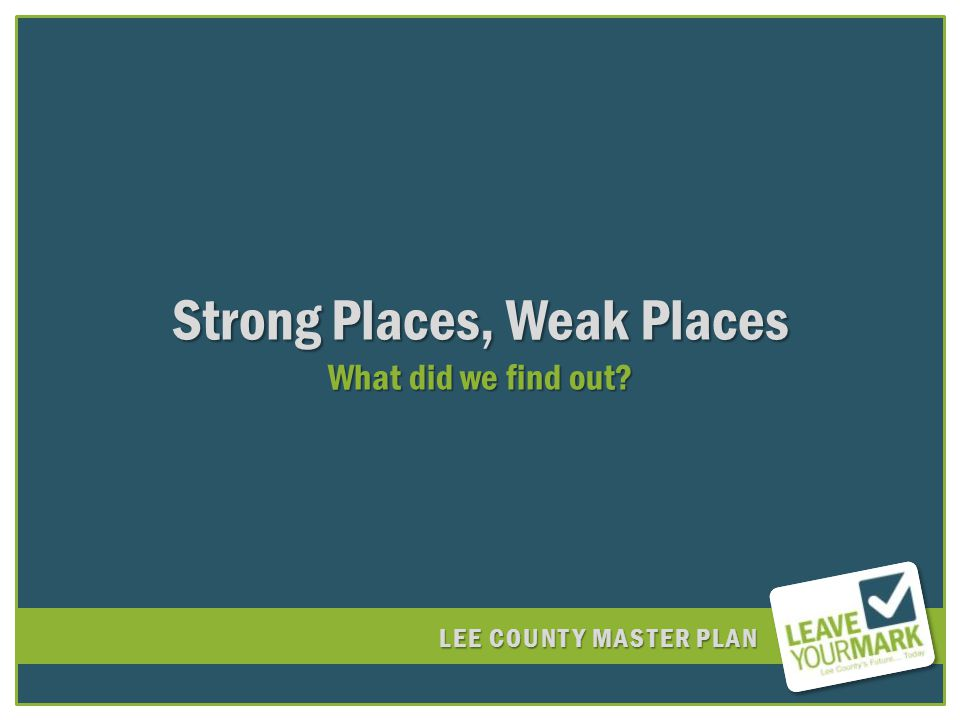 LEE COUNTY MASTER PLAN Strong Places, Weak Places What did we find out